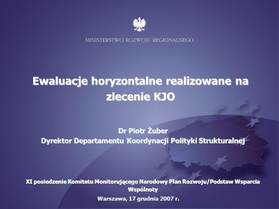 1 Warszawa, 17 grudnia 2007 r. Ewaluacje horyzontalne realizowane na zlecenie KJO Dr Piotr Żuber Dyrektor Departamentu Koordynacji Polityki Struktural