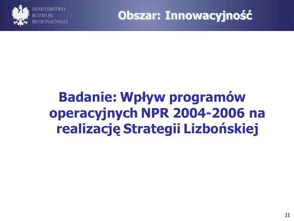 11 Obszar: Innowacyjność Badanie: Wpływ programów operacyjnych NPR 2004-2006 na realizację Strategii Lizbońskiej