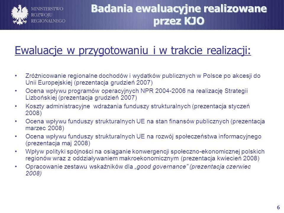 6 Badania ewaluacyjne realizowane przez KJO Ewaluacje w przygotowaniu i w trakcie realizacji: Zróżnicowanie regionalne dochodów i wydatków publicznych w Polsce po akcesji do Unii Europejskiej (prezentacja grudzień 2007) Ocena wpływu programów operacyjnych NPR 2004-2006 na realizację Strategii Lizbońskiej (prezentacja grudzień 2007) Koszty administracyjne wdrażania funduszy strukturalnych (prezentacja styczeń 2008) Ocena wpływu funduszy strukturalnych UE na stan finansów publicznych (prezentacja marzec 2008) Ocena wpływu funduszy strukturalnych UE na rozwój społeczeństwa informacyjnego (prezentacja maj 2008) Wpływ polityki spójności na osiąganie konwergencji społeczno-ekonomicznej polskich regionów wraz z oddziaływaniem makroekonomicznym (prezentacja kwiecień 2008) Opracowanie zestawu wskaźników dla good governance (prezentacja czerwiec 2008)