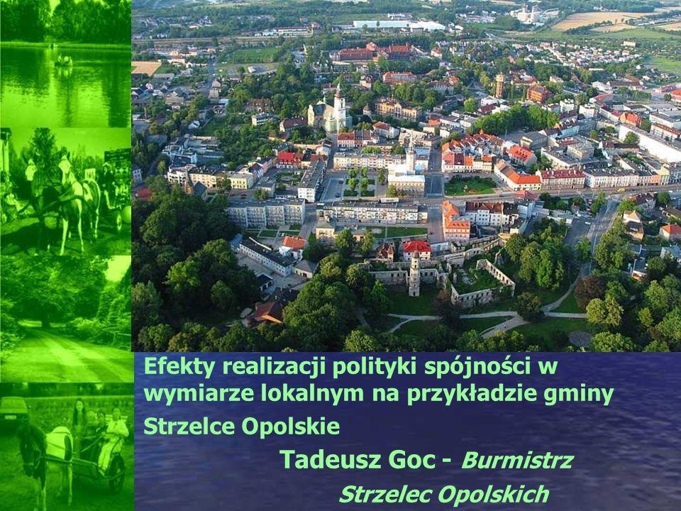 Efekty realizacji polityki spójności w wymiarze lokalnym na przykładzie gminy Strzelce Opolskie Tadeusz Goc - Burmistrz Strzelec Opolskich