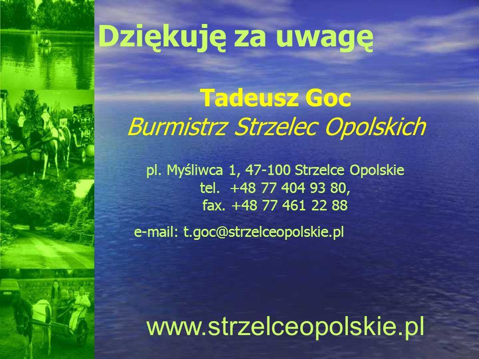 Dziękuję za uwagę Tadeusz Goc Burmistrz Strzelec Opolskich pl. Myśliwca 1, 47-100 Strzelce Opolskie tel. +48 77 404 93 80, fax. +48 77 461 22 88 e-mai