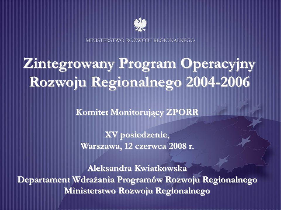 Zintegrowany Program Operacyjny Rozwoju Regionalnego 2004-2006 Komitet Monitorujący ZPORR XV posiedzenie, Warszawa, 12 czerwca 2008 r. Aleksandra Kwia