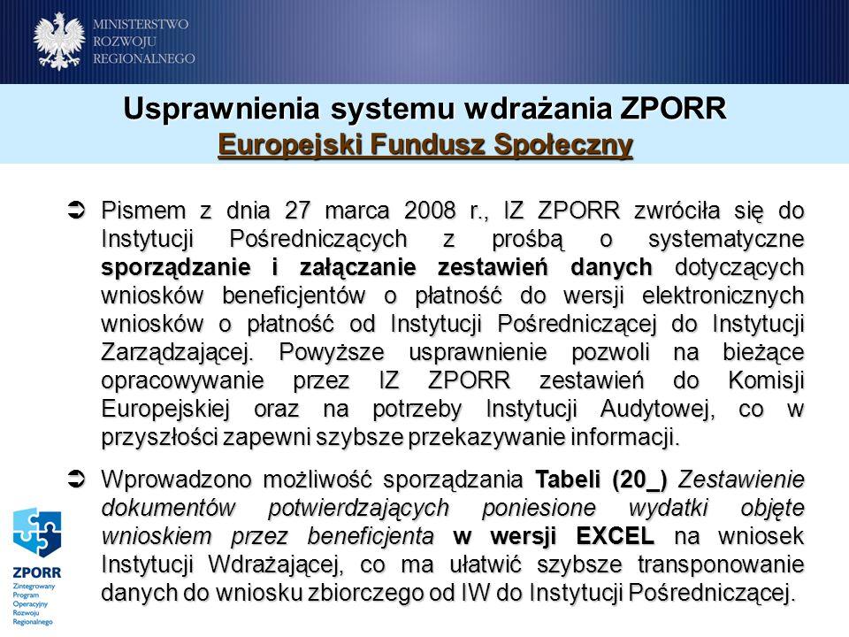 Usprawnienia systemu wdrażania ZPORR Europejski Fundusz Społeczny Pismem z dnia 27 marca 2008 r., IZ ZPORR zwróciła się do Instytucji Pośredniczących z prośbą o systematyczne sporządzanie i załączanie zestawień danych dotyczących wniosków beneficjentów o płatność do wersji elektronicznych wniosków o płatność od Instytucji Pośredniczącej do Instytucji Zarządzającej.