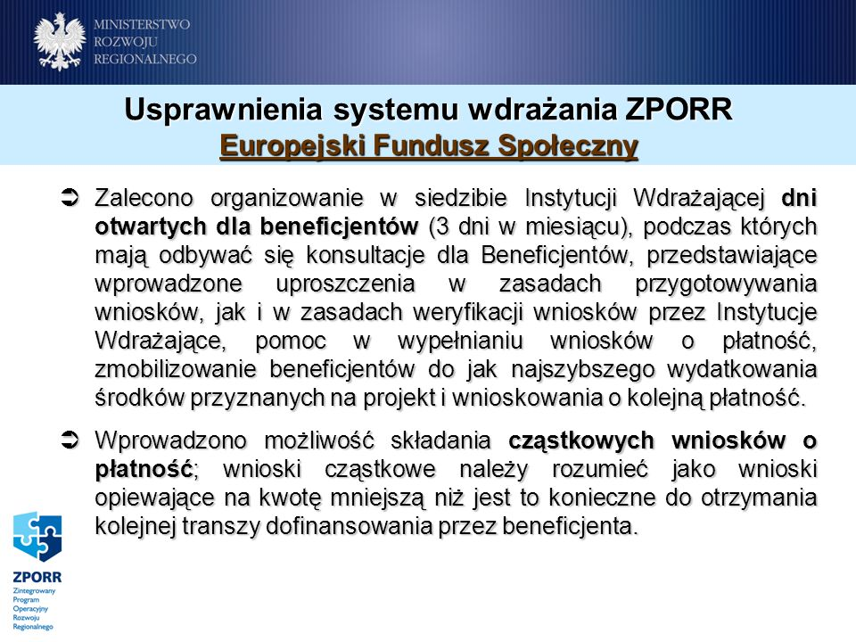Usprawnienia systemu wdrażania ZPORR Europejski Fundusz Społeczny Zalecono organizowanie w siedzibie Instytucji Wdrażającej dni otwartych dla beneficjentów (3 dni w miesiącu), podczas których mają odbywać się konsultacje dla Beneficjentów, przedstawiające wprowadzone uproszczenia w zasadach przygotowywania wniosków, jak i w zasadach weryfikacji wniosków przez Instytucje Wdrażające, pomoc w wypełnianiu wniosków o płatność, zmobilizowanie beneficjentów do jak najszybszego wydatkowania środków przyznanych na projekt i wnioskowania o kolejną płatność.