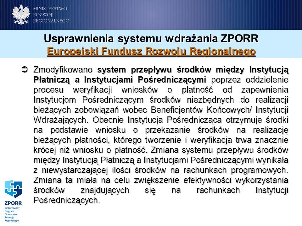 Usprawnienia systemu wdrażania ZPORR Europejski Fundusz Rozwoju Regionalnego Zmodyfikowano system przepływu środków między Instytucją Płatniczą a Instytucjami Pośredniczącymi poprzez oddzielenie procesu weryfikacji wniosków o płatność od zapewnienia Instytucjom Pośredniczącym środków niezbędnych do realizacji bieżących zobowiązań wobec Beneficjentów Końcowych/ Instytucji Wdrażających.