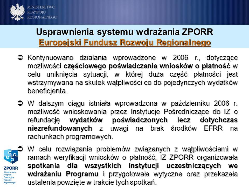 Usprawnienia systemu wdrażania ZPORR Europejski Fundusz Rozwoju Regionalnego Kontynuowano działania wprowadzone w 2006 r., dotyczące możliwości częściowego poświadczania wniosków o płatność w celu uniknięcia sytuacji, w której duża część płatności jest wstrzymywana na skutek wątpliwości co do pojedynczych wydatków beneficjenta.
