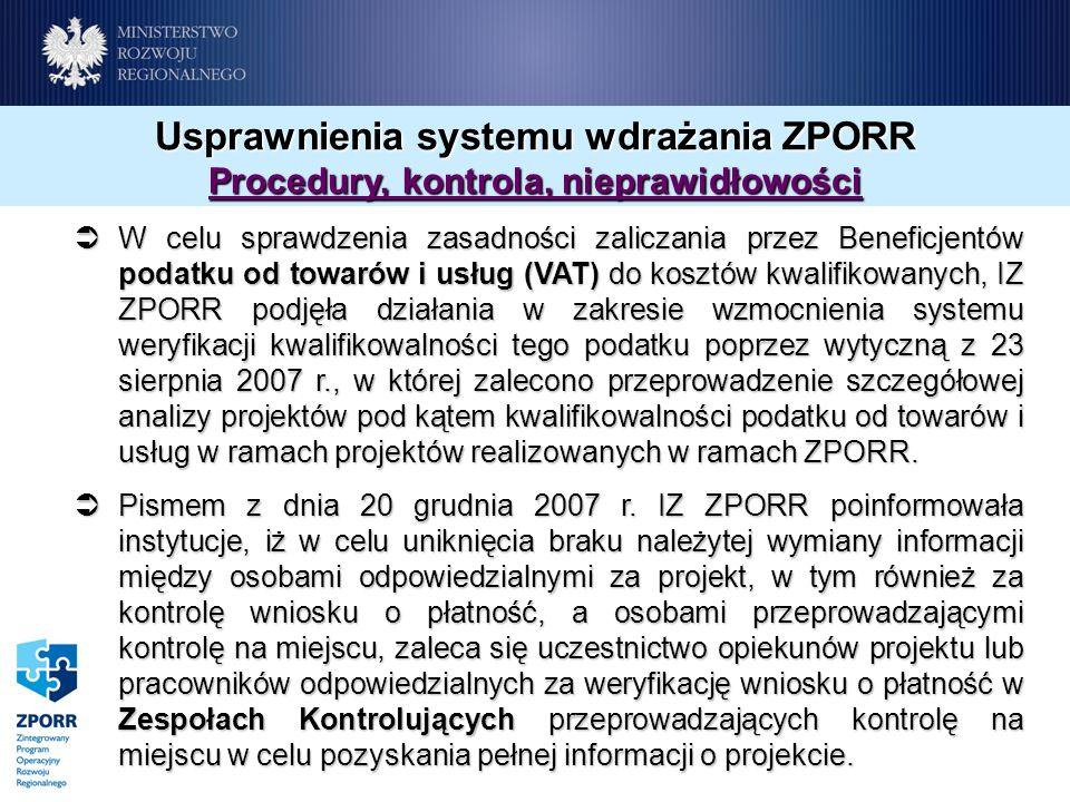 Usprawnienia systemu wdrażania ZPORR Procedury, kontrola, nieprawidłowości W celu sprawdzenia zasadności zaliczania przez Beneficjentów podatku od towarów i usług (VAT) do kosztów kwalifikowanych, IZ ZPORR podjęła działania w zakresie wzmocnienia systemu weryfikacji kwalifikowalności tego podatku poprzez wytyczną z 23 sierpnia 2007 r., w której zalecono przeprowadzenie szczegółowej analizy projektów pod kątem kwalifikowalności podatku od towarów i usług w ramach projektów realizowanych w ramach ZPORR.