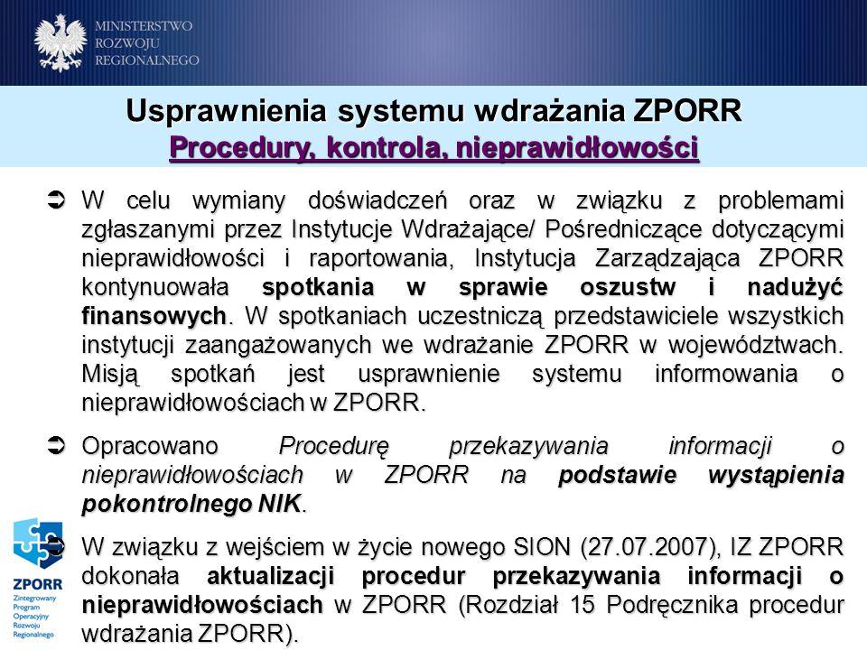 Usprawnienia systemu wdrażania ZPORR Procedury, kontrola, nieprawidłowości W celu wymiany doświadczeń oraz w związku z problemami zgłaszanymi przez Instytucje Wdrażające/ Pośredniczące dotyczącymi nieprawidłowości i raportowania, Instytucja Zarządzająca ZPORR kontynuowała spotkania w sprawie oszustw i nadużyć finansowych.