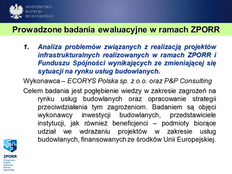 Prowadzone badania ewaluacyjne w ramach ZPORR 1.Analiza problemów związanych z realizacją projektów infrastrukturalnych realizowanych w ramach ZPORR i Funduszu Spójności wynikających ze zmieniającej się sytuacji na rynku usług budowlanych.