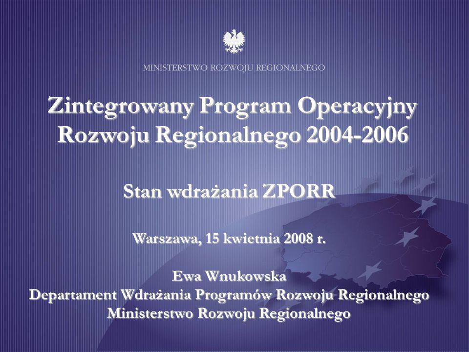 Zintegrowany Program Operacyjny Rozwoju Regionalnego 2004-2006 Stan wdrażania ZPORR Warszawa, 15 kwietnia 2008 r.