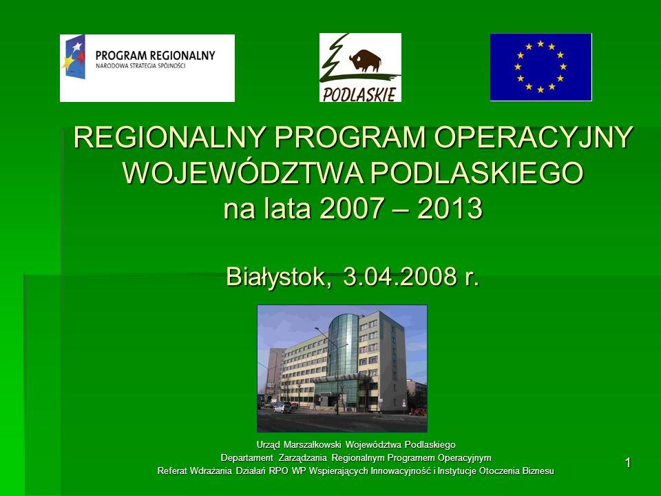 1 REGIONALNY PROGRAM OPERACYJNY WOJEWÓDZTWA PODLASKIEGO na lata 2007 – 2013 Białystok, 3.04.2008 r. Urząd Marszałkowski Województwa Podlaskiego Depart