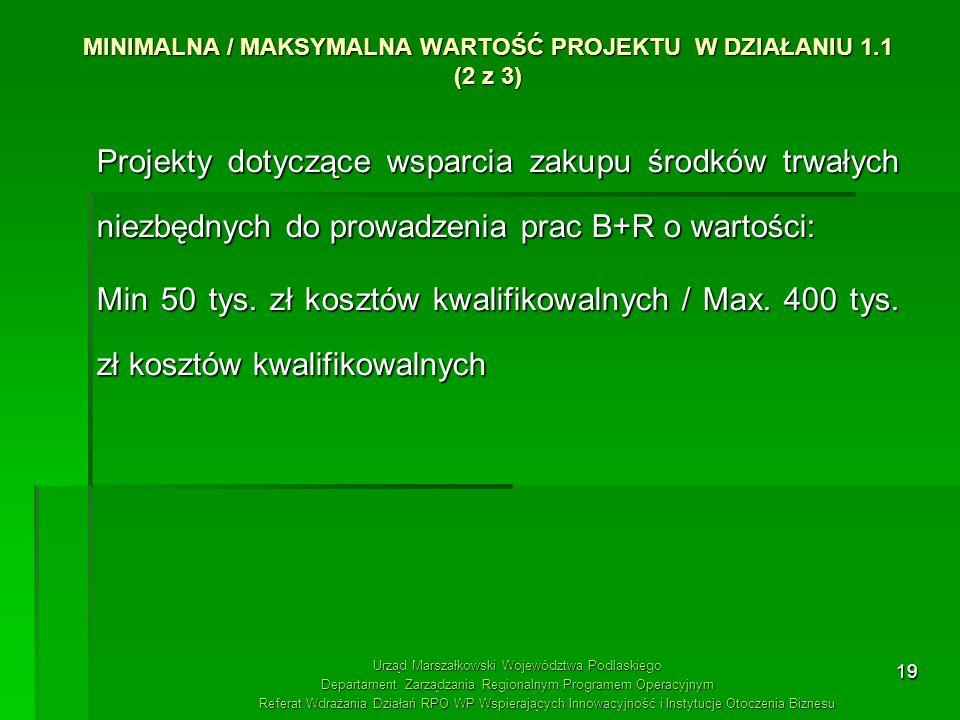 19 MINIMALNA / MAKSYMALNA WARTOŚĆ PROJEKTU W DZIAŁANIU 1.1 (2 z 3) Projekty dotyczące wsparcia zakupu środków trwałych niezbędnych do prowadzenia prac