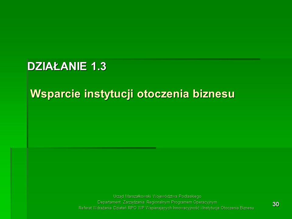 30 DZIAŁANIE 1.3 Wsparcie instytucji otoczenia biznesu Urząd Marszałkowski Województwa Podlaskiego Departament Zarządzania Regionalnym Programem Opera