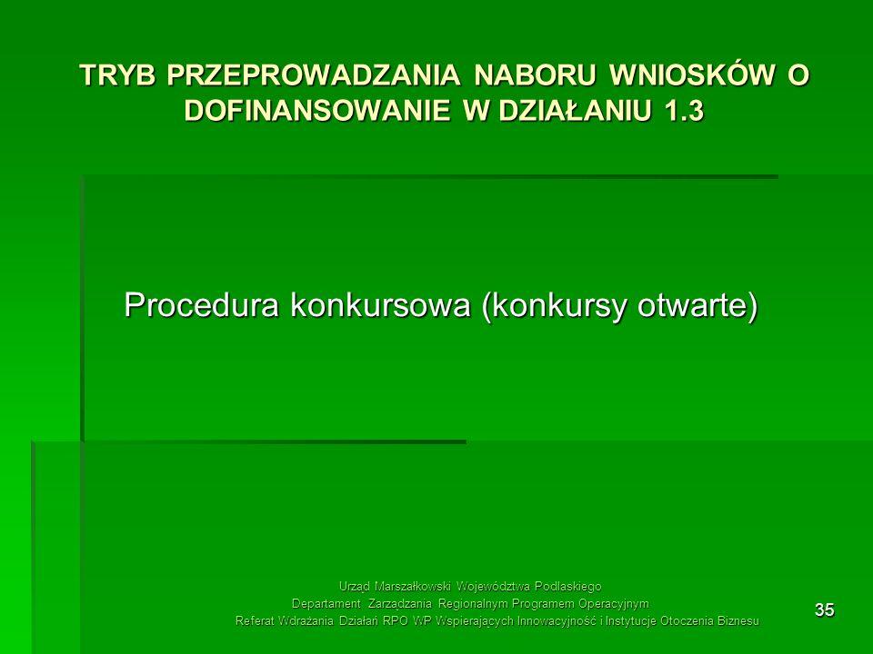 35 TRYB PRZEPROWADZANIA NABORU WNIOSKÓW O DOFINANSOWANIE W DZIAŁANIU 1.3 Procedura konkursowa (konkursy otwarte) Urząd Marszałkowski Województwa Podla