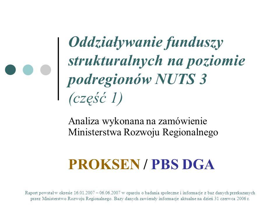 Oddziaływanie funduszy strukturalnych na poziomie podregionów NUTS 3 (część 1) Analiza wykonana na zamówienie Ministerstwa Rozwoju Regionalnego PROKSEN / PBS DGA Raport powstał w okresie 16.01.2007 – 06.06.2007 w oparciu o badania społeczne i informacje z baz danych przekazanych przez Ministerstwo Rozwoju Regionalnego.