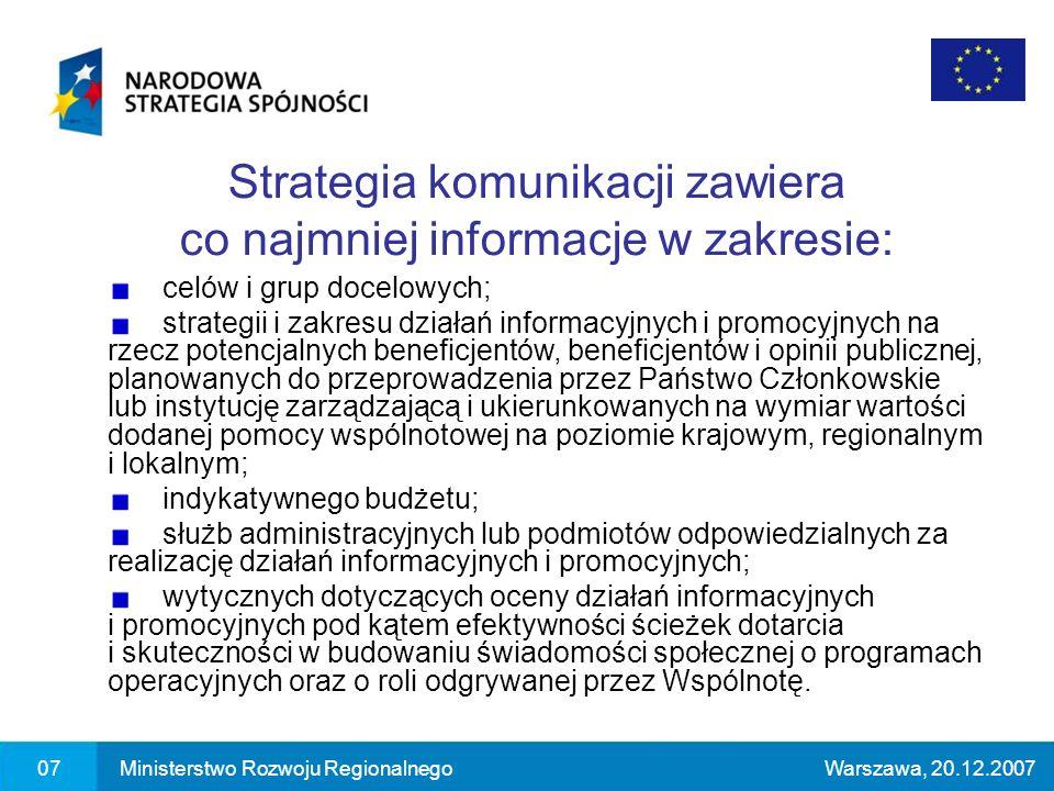 07Ministerstwo Rozwoju RegionalnegoWarszawa, 20.12.2007 Strategia komunikacji zawiera co najmniej informacje w zakresie: celów i grup docelowych; strategii i zakresu działań informacyjnych i promocyjnych na rzecz potencjalnych beneficjentów, beneficjentów i opinii publicznej, planowanych do przeprowadzenia przez Państwo Członkowskie lub instytucję zarządzającą i ukierunkowanych na wymiar wartości dodanej pomocy wspólnotowej na poziomie krajowym, regionalnym i lokalnym; indykatywnego budżetu; służb administracyjnych lub podmiotów odpowiedzialnych za realizację działań informacyjnych i promocyjnych; wytycznych dotyczących oceny działań informacyjnych i promocyjnych pod kątem efektywności ścieżek dotarcia i skuteczności w budowaniu świadomości społecznej o programach operacyjnych oraz o roli odgrywanej przez Wspólnotę.