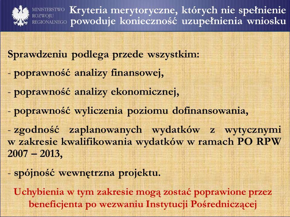 Kryteria merytoryczne, których nie spełnienie powoduje konieczność uzupełnienia wniosku Sprawdzeniu podlega przede wszystkim: - poprawność analizy finansowej, - poprawność analizy ekonomicznej, - poprawność wyliczenia poziomu dofinansowania, - zgodność zaplanowanych wydatków z wytycznymi w zakresie kwalifikowania wydatków w ramach PO RPW 2007 – 2013, - spójność wewnętrzna projektu.