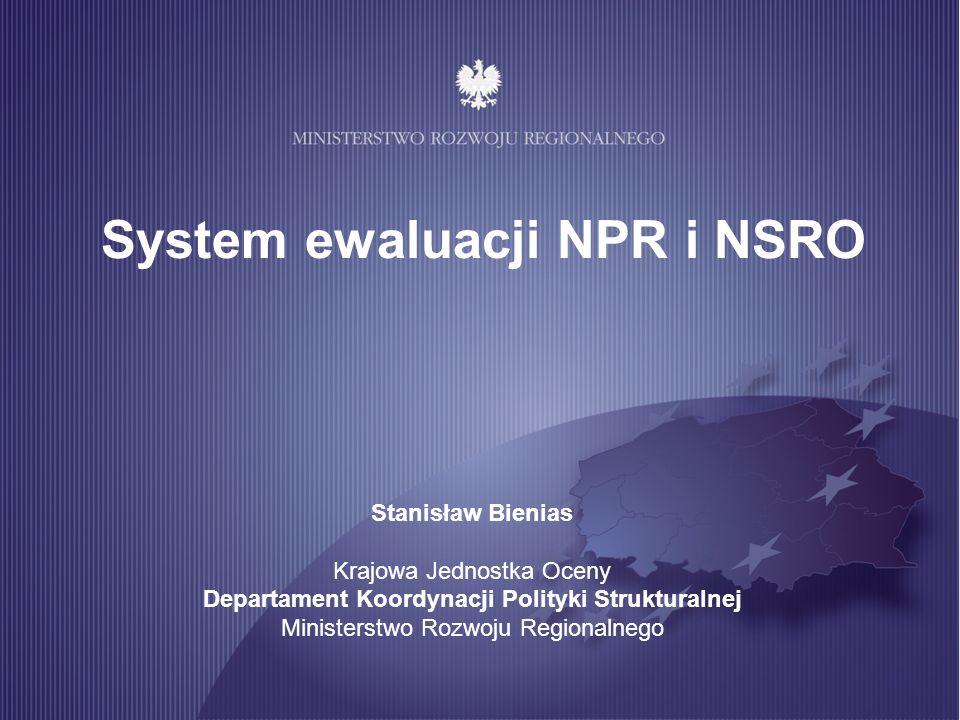 System ewaluacji NPR i NSRO Przesłanki reorganizacji systemu ewaluacji: Wzrastająca wysokość transferów środków UE Wzrastająca wysokość środków krajowych podlegających ewaluacji w ramach NSRO Konieczność wzmocnienia systemu koordynacji procesu ewaluacji NPR i NSRO Budowa potencjału ewaluacyjnego wewnątrz administracji, w szczególności na poziomie instytucji szczebla samorządowego