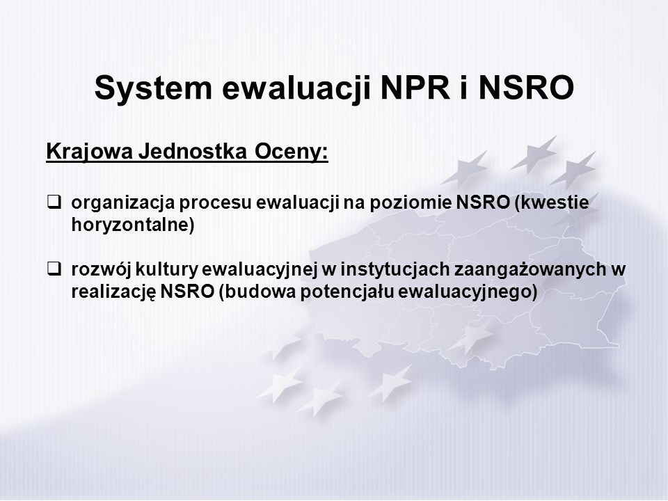 System ewaluacji NPR i NSRO Plany ewaluacji: Plan ewaluacji Narodowych Strategicznych Ram Odniesienia na lata 2007-2013 (sporządzany przez KJO) Plan ewaluacji kwestii horyzontalnych w ramach RPO (sporządzany przez Instytucje Koordynującą RPO) Plany ewaluacji programów operacyjnych (sporządzane przez Instytucje Zarządzające) Plany ewaluacji na niższych poziomach wdrażania w przypadku delegowania kompetencji