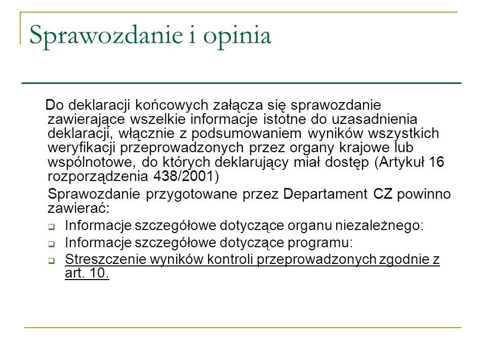 Sprawozdanie i opinia Do deklaracji końcowych załącza się sprawozdanie zawierające wszelkie informacje istotne do uzasadnienia deklaracji, włącznie z podsumowaniem wyników wszystkich weryfikacji przeprowadzonych przez organy krajowe lub wspólnotowe, do których deklarujący miał dostęp (Artykuł 16 rozporządzenia 438/2001) Sprawozdanie przygotowane przez Departament CZ powinno zawierać: Informacje szczegółowe dotyczące organu niezależnego: Informacje szczegółowe dotyczące programu: Streszczenie wyników kontroli przeprowadzonych zgodnie z art.