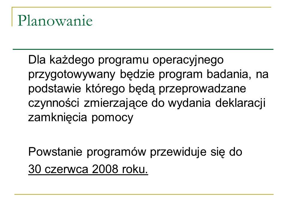 Planowanie Dla każdego programu operacyjnego przygotowywany będzie program badania, na podstawie którego będą przeprowadzane czynności zmierzające do wydania deklaracji zamknięcia pomocy Powstanie programów przewiduje się do 30 czerwca 2008 roku.