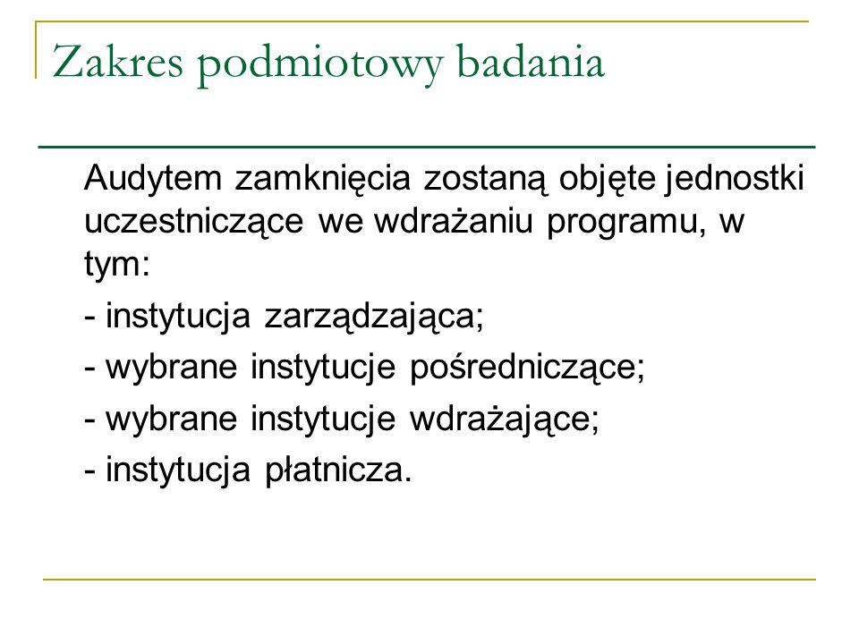 Zakres podmiotowy badania Audytem zamknięcia zostaną objęte jednostki uczestniczące we wdrażaniu programu, w tym: - instytucja zarządzająca; - wybrane