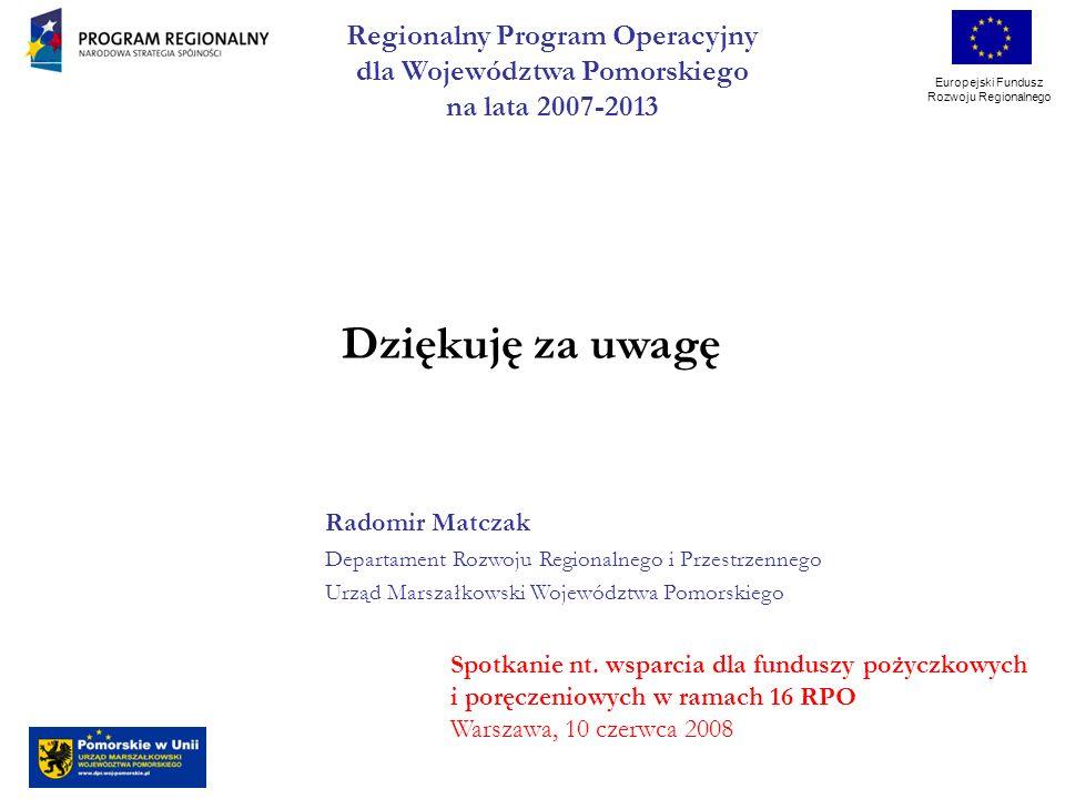 Europejski Fundusz Rozwoju Regionalnego Dziękuję za uwagę Regionalny Program Operacyjny dla Województwa Pomorskiego na lata 2007-2013 Spotkanie nt.
