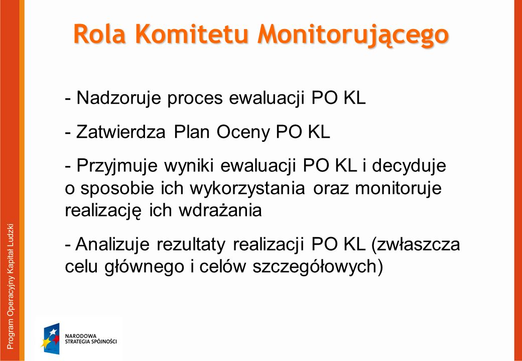 - Nadzoruje proces ewaluacji PO KL - Zatwierdza Plan Oceny PO KL - Przyjmuje wyniki ewaluacji PO KL i decyduje o sposobie ich wykorzystania oraz monit