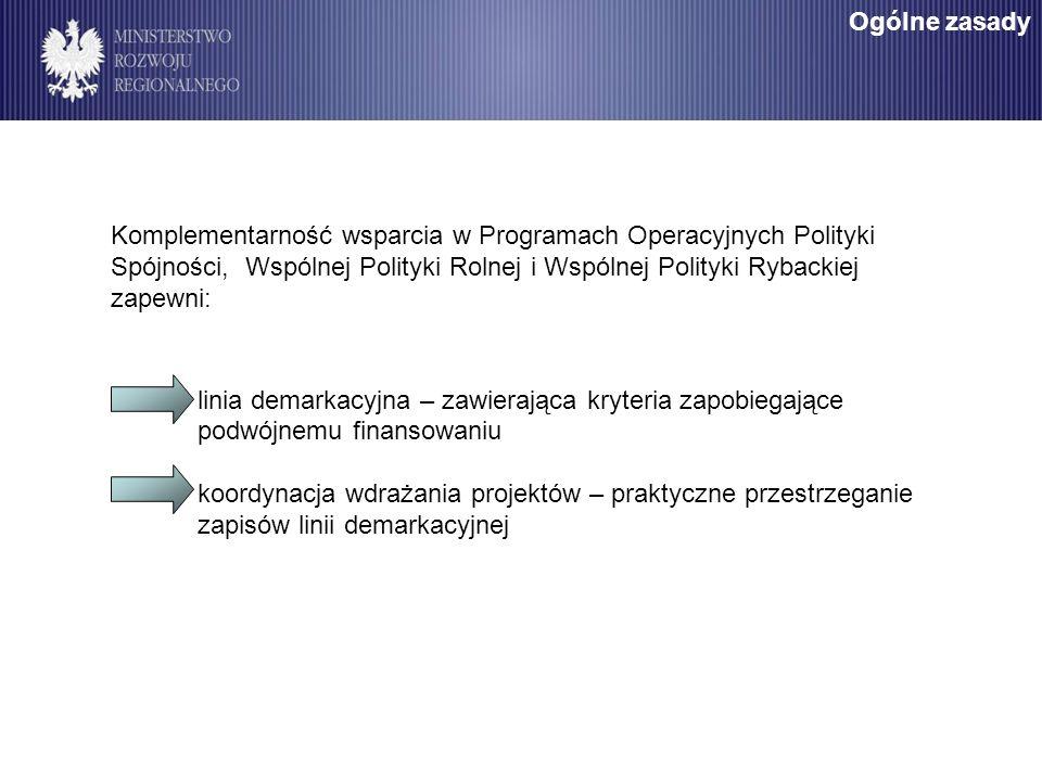 Komplementarność wsparcia w Programach Operacyjnych Polityki Spójności, Wspólnej Polityki Rolnej i Wspólnej Polityki Rybackiej zapewni: linia demarkacyjna – zawierająca kryteria zapobiegające podwójnemu finansowaniu koordynacja wdrażania projektów – praktyczne przestrzeganie zapisów linii demarkacyjnej Ogólne zasady