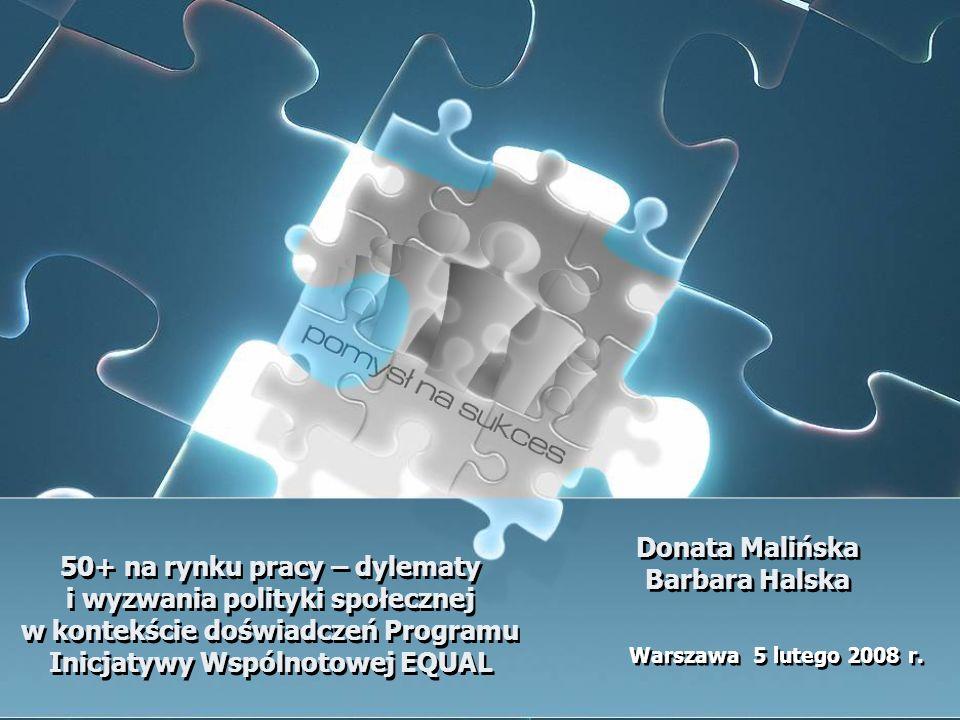 50+ na rynku pracy – dylematy i wyzwania polityki społecznej w kontekście doświadczeń Programu Inicjatywy Wspólnotowej EQUAL Warszawa 5 lutego 2008 r.