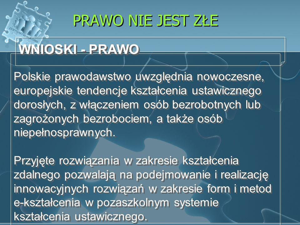 PRAWO NIE JEST ZŁE Polskie prawodawstwo uwzględnia nowoczesne, europejskie tendencje kształcenia ustawicznego dorosłych, z włączeniem osób bezrobotnyc