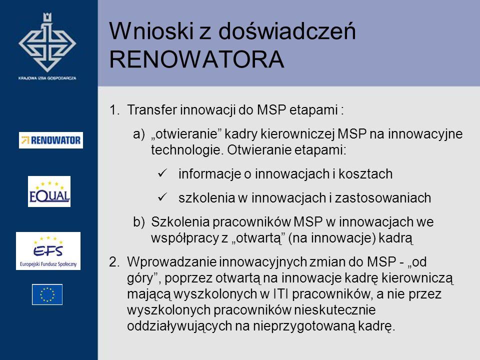 Wnioski z doświadczeń RENOWATORA 1.Transfer innowacji do MSP etapami : a)otwieranie kadry kierowniczej MSP na innowacyjne technologie. Otwieranie etap