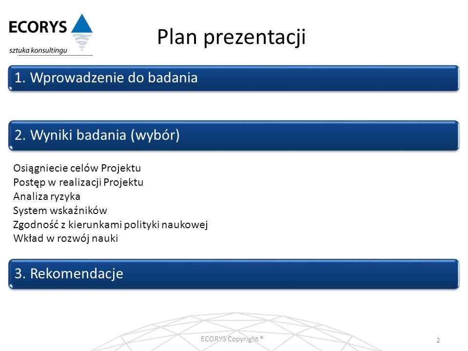 Plan prezentacji ECORYS Copyright ® 2 1. Wprowadzenie do badania 2. Wyniki badania (wybór)3. Rekomendacje Osiągniecie celów Projektu Postęp w realizac