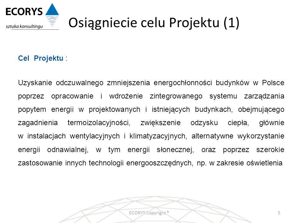 Osiągniecie celu Projektu (1) ECORYS Copyright ®5 Cel Projektu : Uzyskanie odczuwalnego zmniejszenia energochłonności budynków w Polsce poprzez opraco