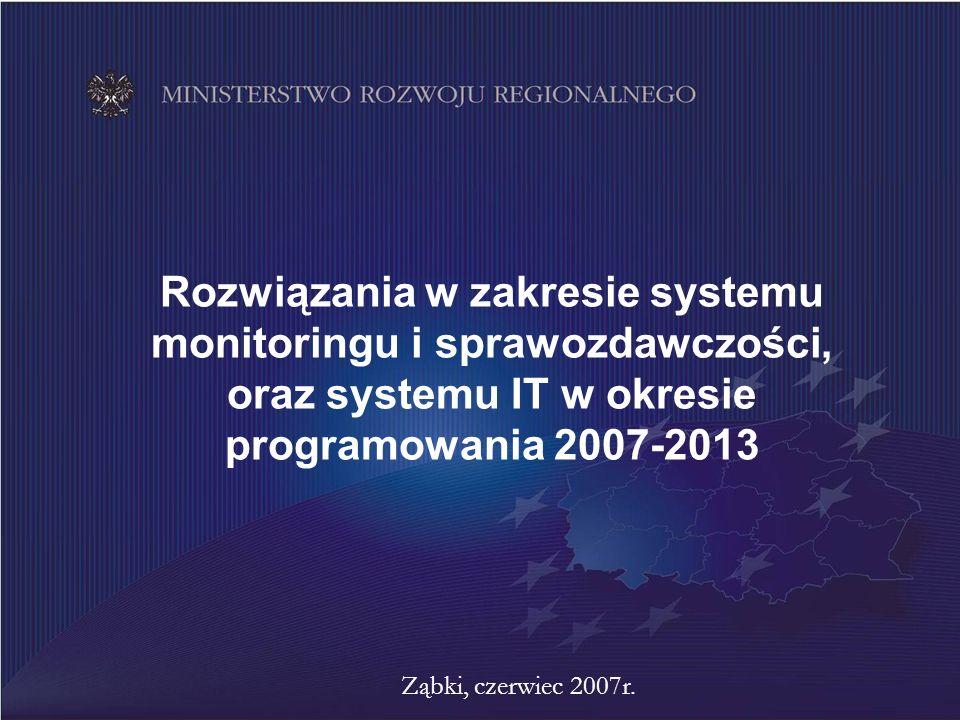 Rozwiązania w zakresie systemu monitoringu i sprawozdawczości, oraz systemu IT w okresie programowania 2007-2013 Ząbki, czerwiec 2007r.