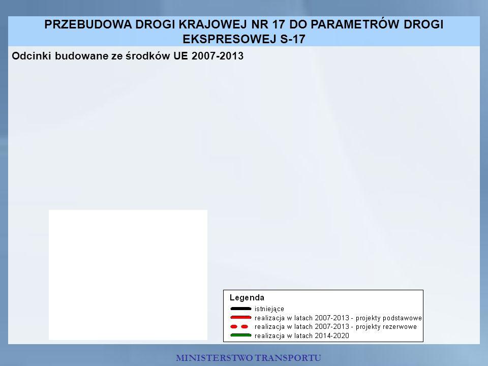 PRZEBUDOWA DROGI KRAJOWEJ NR 17 DO PARAMETRÓW DROGI EKSPRESOWEJ S-17 MINISTERSTWO TRANSPORTU Odcinki budowane ze środków UE 2007-2013