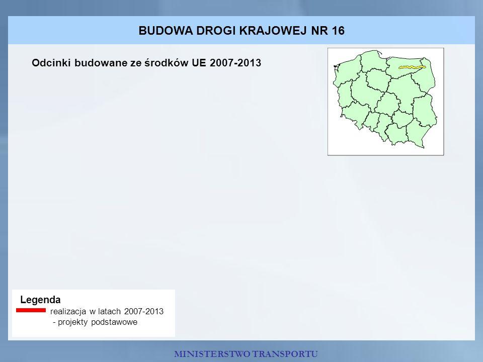 BUDOWA DROGI KRAJOWEJ NR 16 Legenda realizacja w latach 2007-2013 - projekty podstawowe Odcinki budowane ze środków UE 2007-2013 MINISTERSTWO TRANSPOR