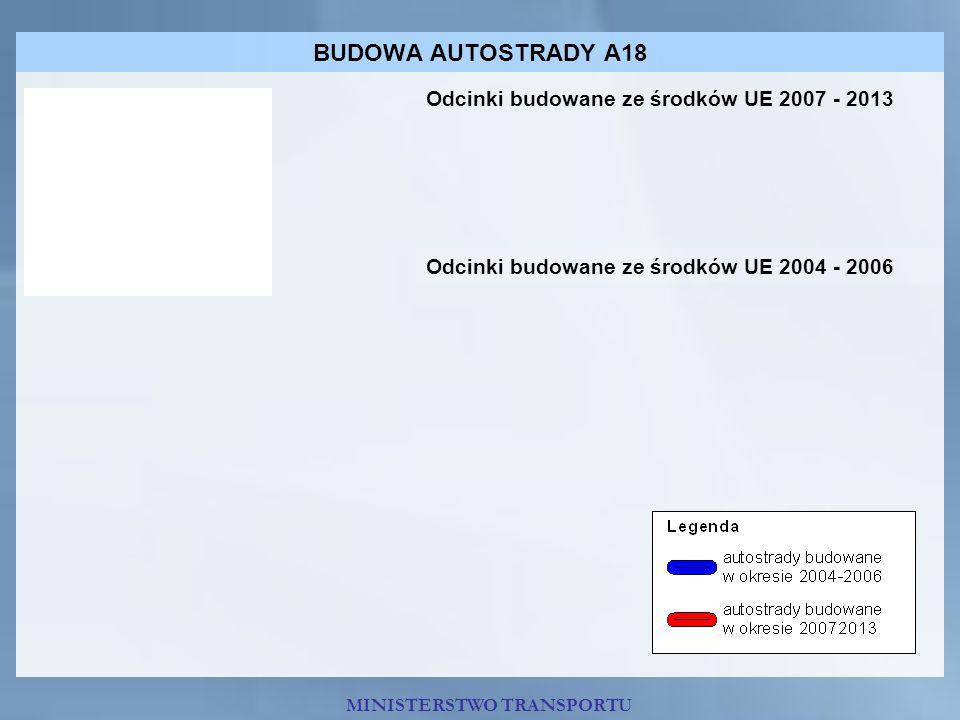 BUDOWA AUTOSTRADY A18 Odcinki budowane ze środków UE 2007 - 2013 Odcinki budowane ze środków UE 2004 - 2006 MINISTERSTWO TRANSPORTU
