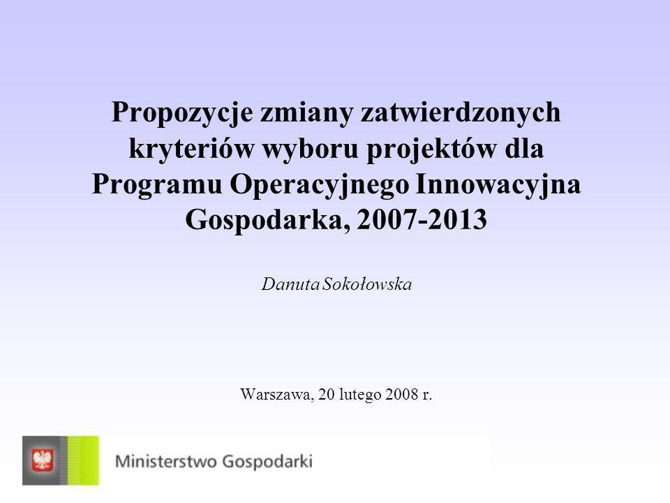 Propozycje zmiany zatwierdzonych kryteriów wyboru projektów dla Programu Operacyjnego Innowacyjna Gospodarka, 2007-2013 Danuta Sokołowska Warszawa, 20 lutego 2008 r.