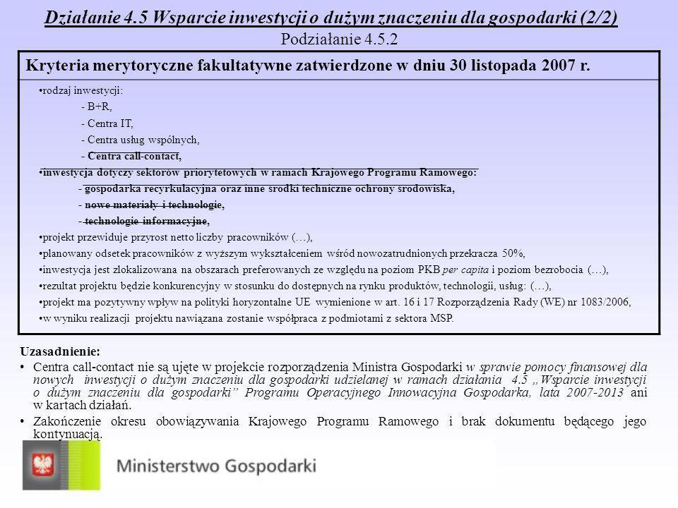 Działanie 4.5 Wsparcie inwestycji o dużym znaczeniu dla gospodarki (2/2) Podziałanie 4.5.2 Uzasadnienie: Centra call-contact nie są ujęte w projekcie rozporządzenia Ministra Gospodarki w sprawie pomocy finansowej dla nowych inwestycji o dużym znaczeniu dla gospodarki udzielanej w ramach działania 4.5 Wsparcie inwestycji o dużym znaczeniu dla gospodarki Programu Operacyjnego Innowacyjna Gospodarka, lata 2007-2013 ani w kartach działań.