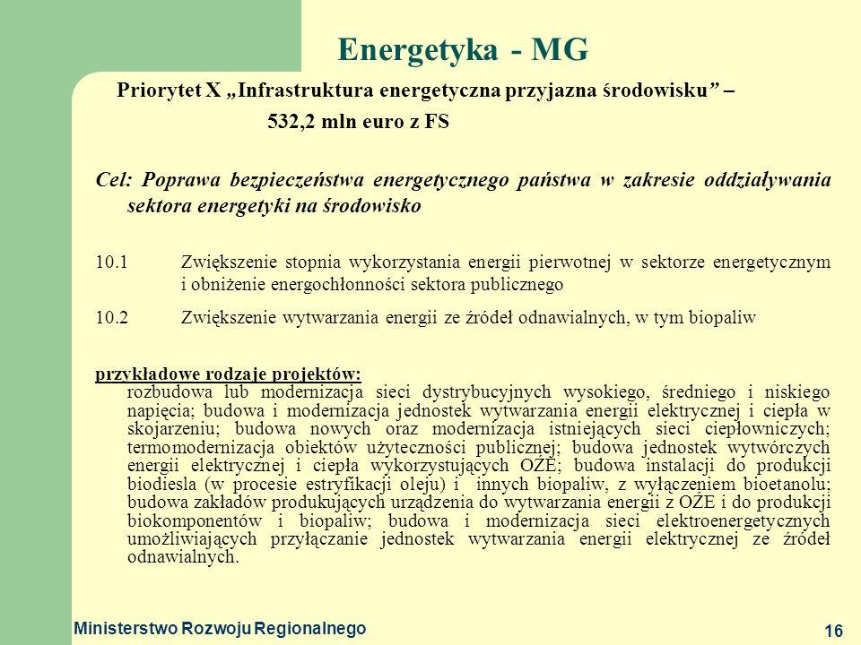 Ministerstwo Rozwoju Regionalnego 16 Energetyka - MG Priorytet X Infrastruktura energetyczna przyjazna środowisku – 532,2 mln euro z FS Cel: Poprawa b