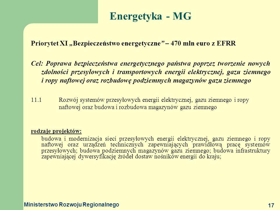 Ministerstwo Rozwoju Regionalnego 17 Energetyka - MG Priorytet XI Bezpieczeństwo energetyczne – 470 mln euro z EFRR Cel: Poprawa bezpieczeństwa energe