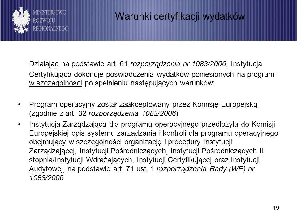 19 Działając na podstawie art. 61 rozporządzenia nr 1083/2006, Instytucja Certyfikująca dokonuje poświadczenia wydatków poniesionych na program w szcz