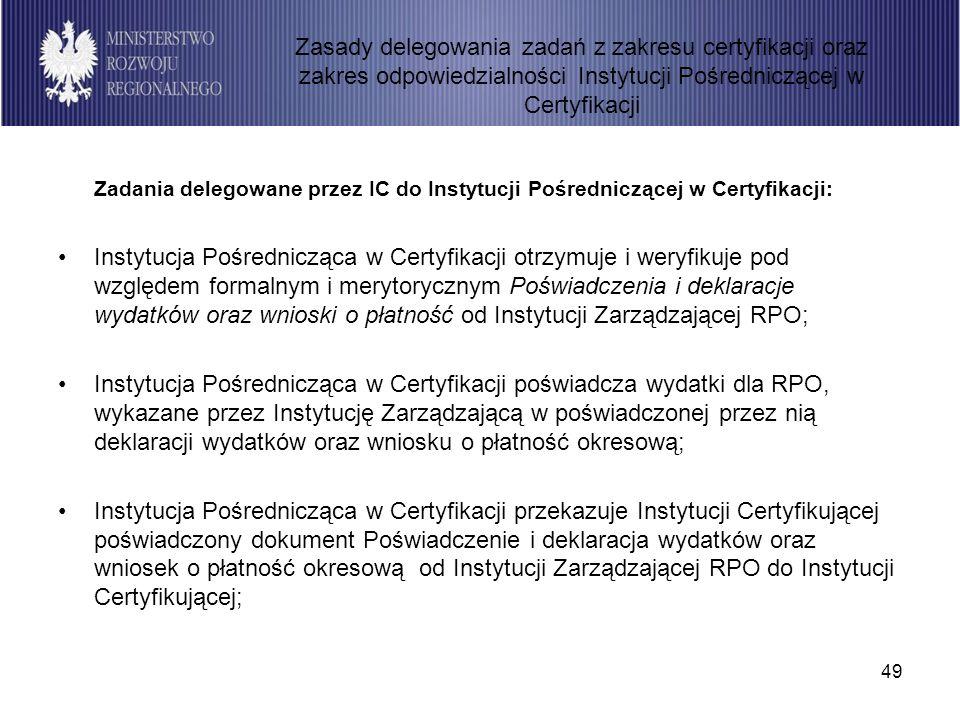 49 Zadania delegowane przez IC do Instytucji Pośredniczącej w Certyfikacji: Instytucja Pośrednicząca w Certyfikacji otrzymuje i weryfikuje pod względe