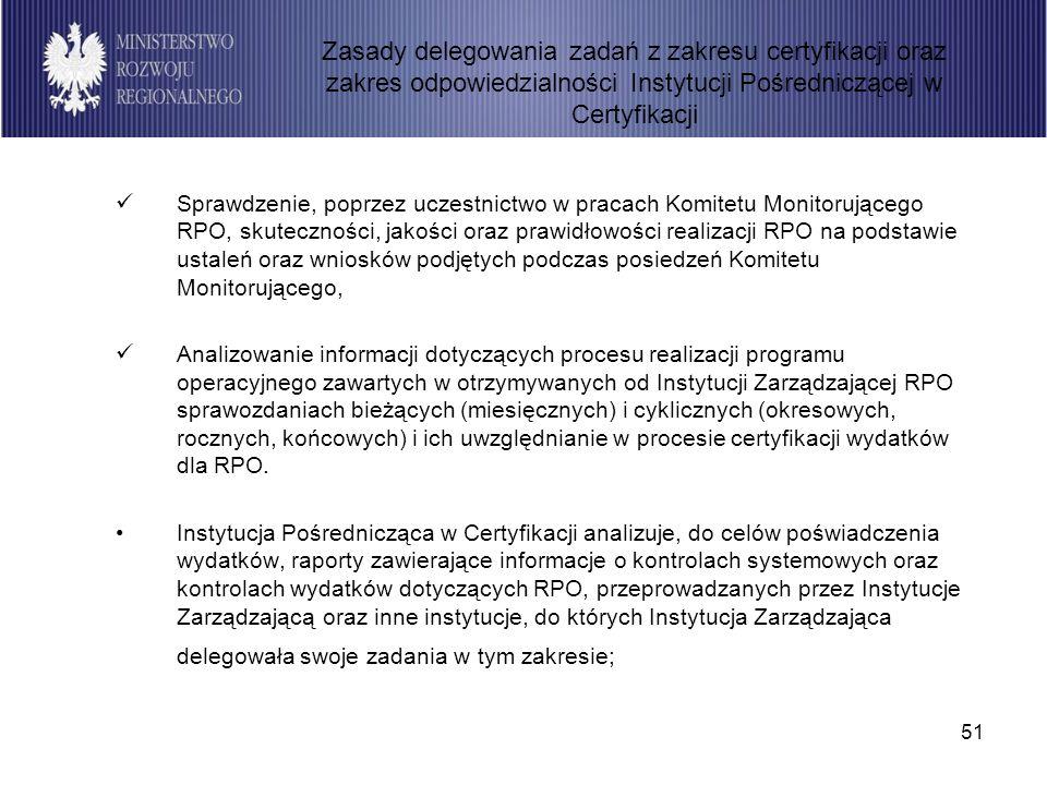 51 Sprawdzenie, poprzez uczestnictwo w pracach Komitetu Monitorującego RPO, skuteczności, jakości oraz prawidłowości realizacji RPO na podstawie ustaleń oraz wniosków podjętych podczas posiedzeń Komitetu Monitorującego, Analizowanie informacji dotyczących procesu realizacji programu operacyjnego zawartych w otrzymywanych od Instytucji Zarządzającej RPO sprawozdaniach bieżących (miesięcznych) i cyklicznych (okresowych, rocznych, końcowych) i ich uwzględnianie w procesie certyfikacji wydatków dla RPO.