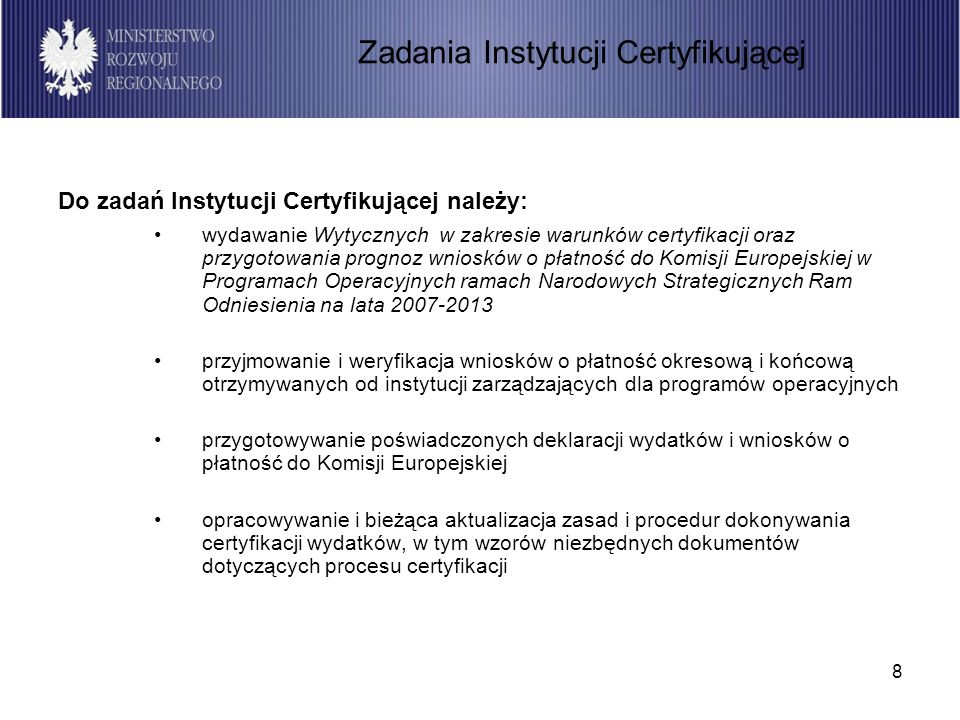 8 Do zadań Instytucji Certyfikującej należy: wydawanie Wytycznych w zakresie warunków certyfikacji oraz przygotowania prognoz wniosków o płatność do Komisji Europejskiej w Programach Operacyjnych ramach Narodowych Strategicznych Ram Odniesienia na lata 2007-2013 przyjmowanie i weryfikacja wniosków o płatność okresową i końcową otrzymywanych od instytucji zarządzających dla programów operacyjnych przygotowywanie poświadczonych deklaracji wydatków i wniosków o płatność do Komisji Europejskiej opracowywanie i bieżąca aktualizacja zasad i procedur dokonywania certyfikacji wydatków, w tym wzorów niezbędnych dokumentów dotyczących procesu certyfikacji Zadania Instytucji Certyfikującej