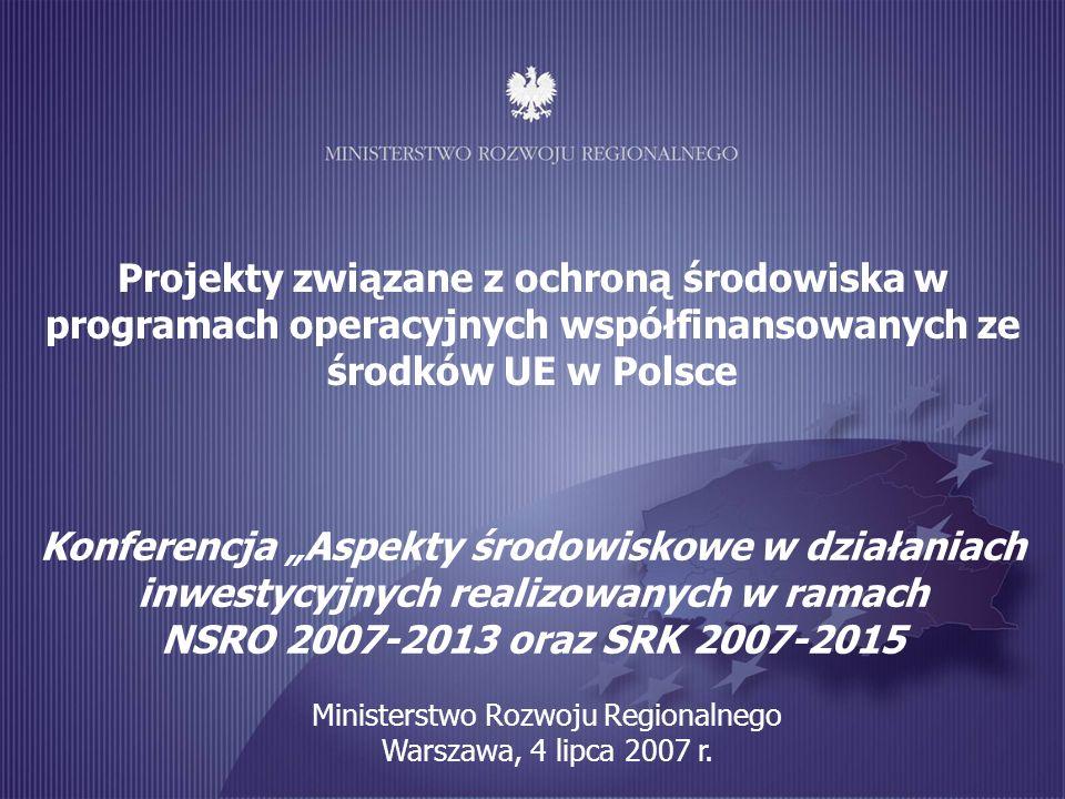 Projekty związane z ochroną środowiska w programach operacyjnych współfinansowanych ze środków UE w Polsce Konferencja Aspekty środowiskowe w działaniach inwestycyjnych realizowanych w ramach NSRO 2007-2013 oraz SRK 2007-2015 Ministerstwo Rozwoju Regionalnego Warszawa, 4 lipca 2007 r.