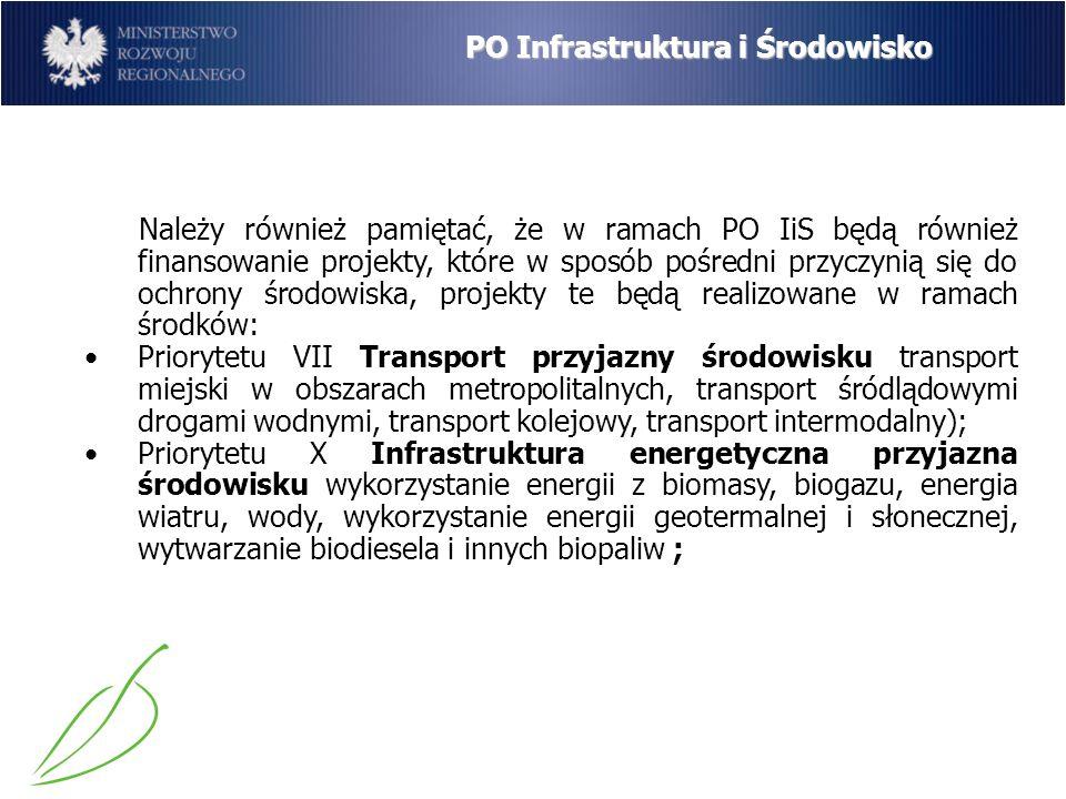 PO Infrastruktura i Środowisko Należy również pamiętać, że w ramach PO IiS będą również finansowanie projekty, które w sposób pośredni przyczynią się do ochrony środowiska, projekty te będą realizowane w ramach środków: Priorytetu VII Transport przyjazny środowisku transport miejski w obszarach metropolitalnych, transport śródlądowymi drogami wodnymi, transport kolejowy, transport intermodalny); Priorytetu X Infrastruktura energetyczna przyjazna środowisku wykorzystanie energii z biomasy, biogazu, energia wiatru, wody, wykorzystanie energii geotermalnej i słonecznej, wytwarzanie biodiesela i innych biopaliw ;