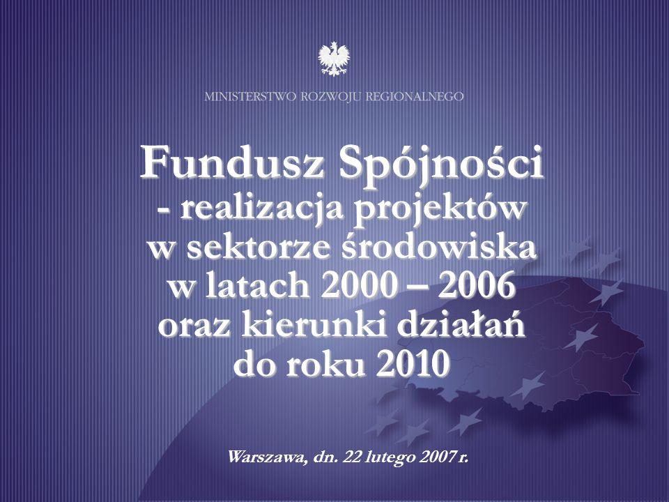 Fundusz Spójności - realizacja projektów w sektorze środowiska w latach 2000 – 2006 oraz kierunki działań do roku 2010 Warszawa, dn. 22 lutego 2007 r.
