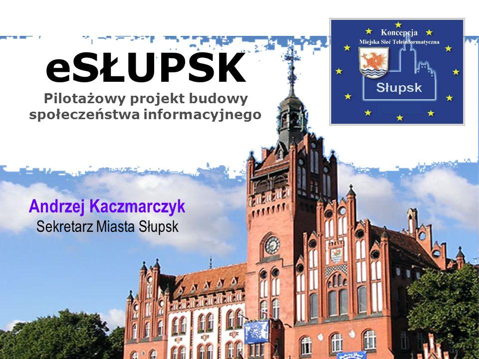 eSŁUPSK Pilotażowy projekt budowy społeczeństwa informacyjnego Andrzej Kaczmarczyk Sekretarz Miasta Słupsk